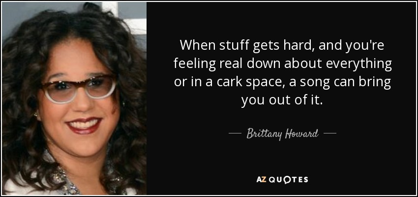 When stuff gets hard, and you're feeling real down about everything or in a cark space, a song can bring you out of it. - Brittany Howard