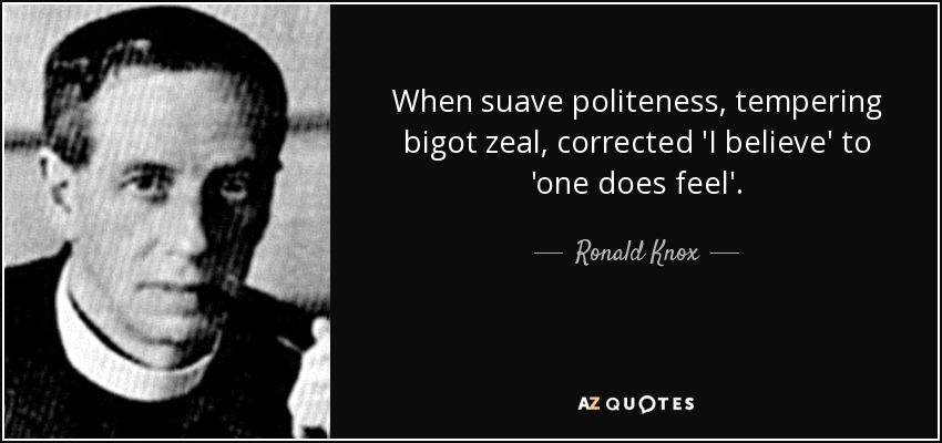 When suave politeness, tempering bigot zeal, corrected 'I believe' to 'one does feel'. - Ronald Knox