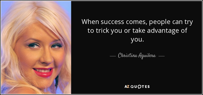 When success comes, people can try to trick you or take advantage of you. - Christina Aguilera