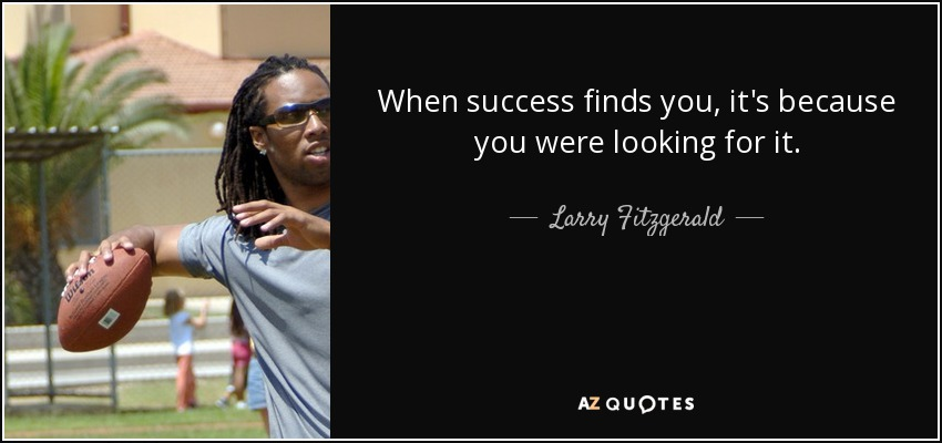 When success finds you, it's because you were looking for it. - Larry Fitzgerald