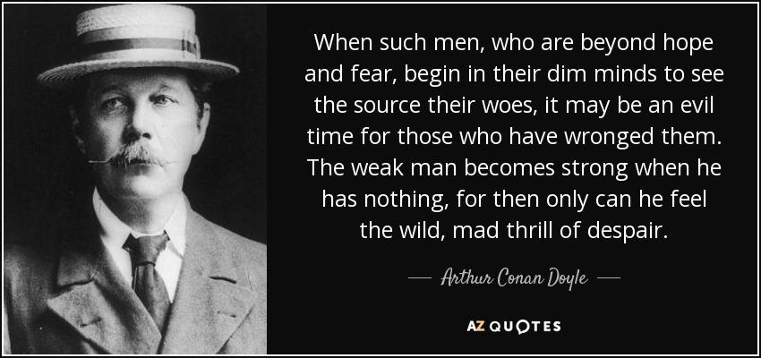 When such men, who are beyond hope and fear, begin in their dim minds to see the source their woes, it may be an evil time for those who have wronged them. The weak man becomes strong when he has nothing, for then only can he feel the wild, mad thrill of despair. - Arthur Conan Doyle