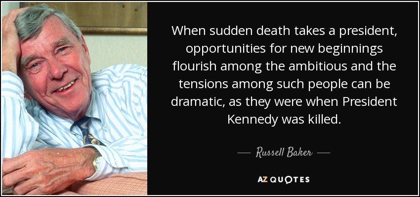 When sudden death takes a president, opportunities for new beginnings flourish among the ambitious and the tensions among such people can be dramatic, as they were when President Kennedy was killed. - Russell Baker