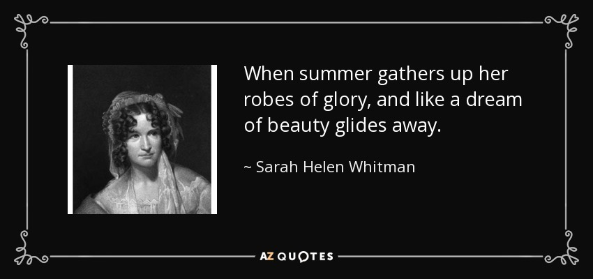 When summer gathers up her robes of glory, and like a dream of beauty glides away. - Sarah Helen Whitman