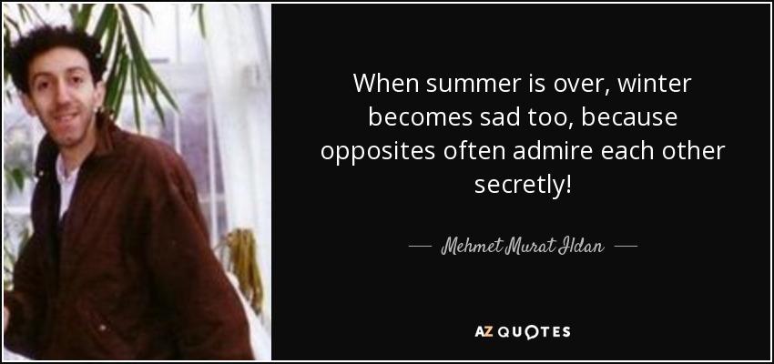 When summer is over, winter becomes sad too, because opposites often admire each other secretly! - Mehmet Murat Ildan
