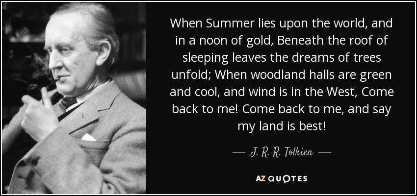When Summer lies upon the world, and in a noon of gold, Beneath the roof of sleeping leaves the dreams of trees unfold; When woodland halls are green and cool, and wind is in the West, Come back to me! Come back to me, and say my land is best! - J. R. R. Tolkien
