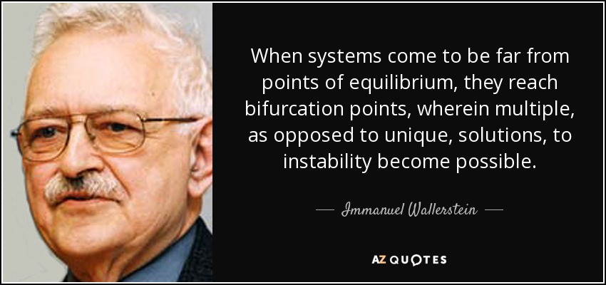 When systems come to be far from points of equilibrium, they reach bifurcation points, wherein multiple, as opposed to unique, solutions, to instability become possible. - Immanuel Wallerstein