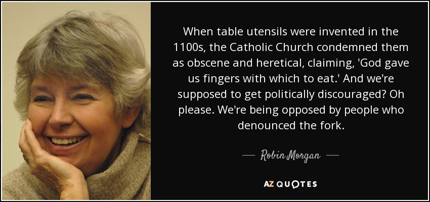When table utensils were invented in the 1100s, the Catholic Church condemned them as obscene and heretical, claiming, 'God gave us fingers with which to eat.' And we're supposed to get politically discouraged? Oh please. We're being opposed by people who denounced the fork. - Robin Morgan