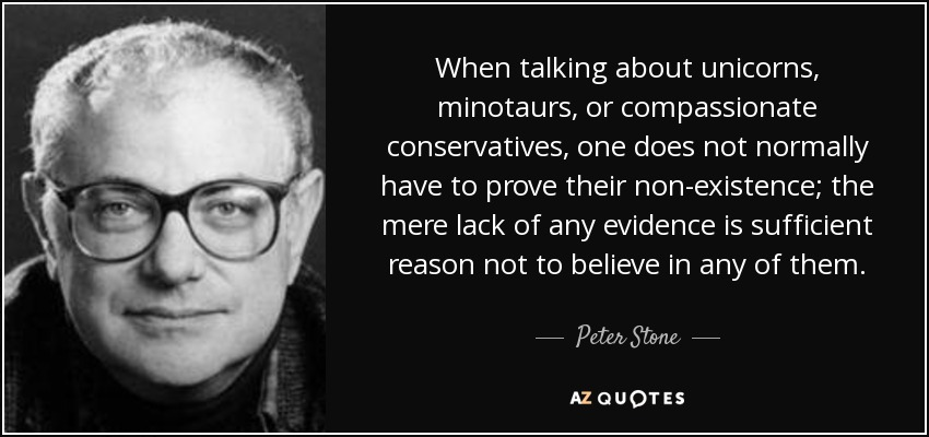 When talking about unicorns, minotaurs, or compassionate conservatives, one does not normally have to prove their non-existence; the mere lack of any evidence is sufficient reason not to believe in any of them. - Peter Stone