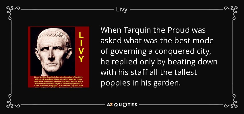 When Tarquin the Proud was asked what was the best mode of governing a conquered city, he replied only by beating down with his staff all the tallest poppies in his garden. - Livy
