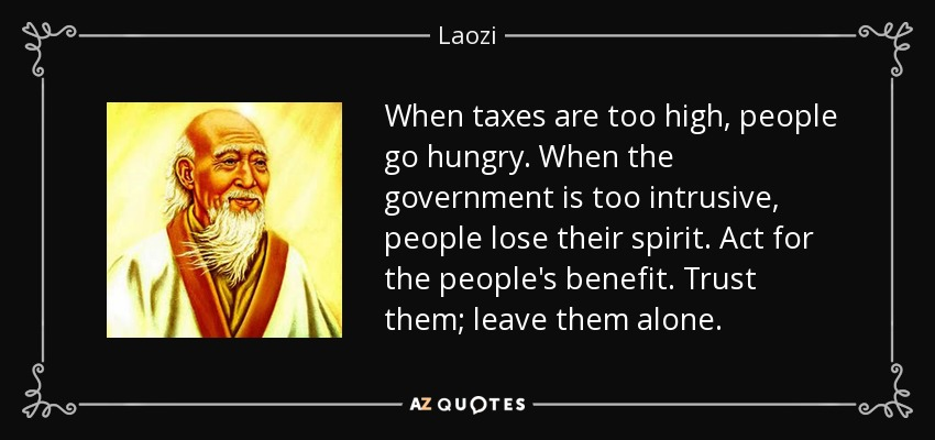 When taxes are too high, people go hungry. When the government is too intrusive, people lose their spirit. Act for the people's benefit. Trust them; leave them alone. - Laozi