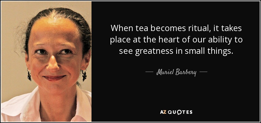 When tea becomes ritual, it takes place at the heart of our ability to see greatness in small things. - Muriel Barbery