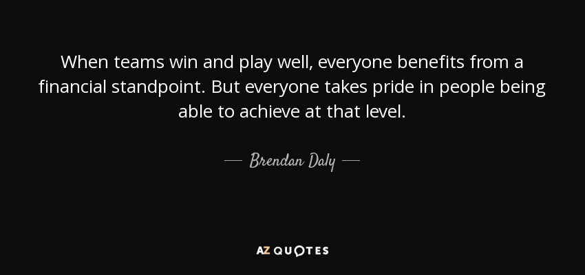 When teams win and play well, everyone benefits from a financial standpoint. But everyone takes pride in people being able to achieve at that level. - Brendan Daly