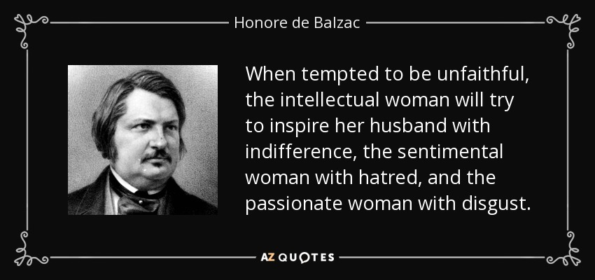 When tempted to be unfaithful, the intellectual woman will try to inspire her husband with indifference, the sentimental woman with hatred, and the passionate woman with disgust. - Honore de Balzac
