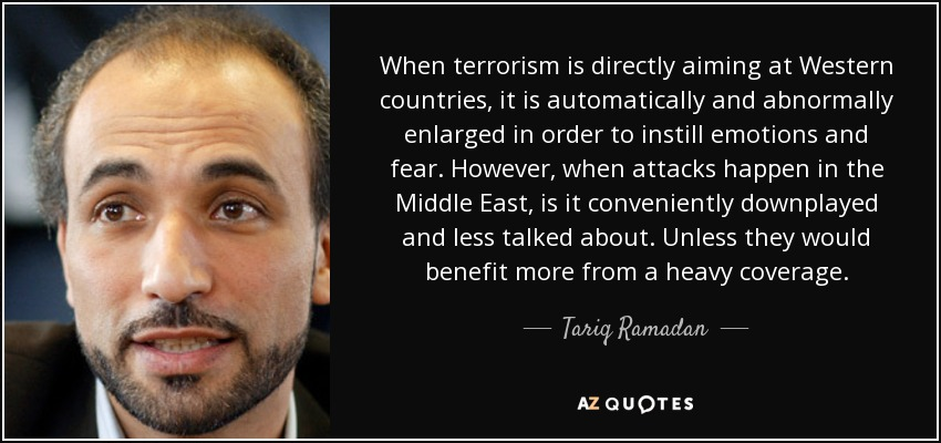 When terrorism is directly aiming at Western countries, it is automatically and abnormally enlarged in order to instill emotions and fear. However, when attacks happen in the Middle East, is it conveniently downplayed and less talked about. Unless they would benefit more from a heavy coverage. - Tariq Ramadan