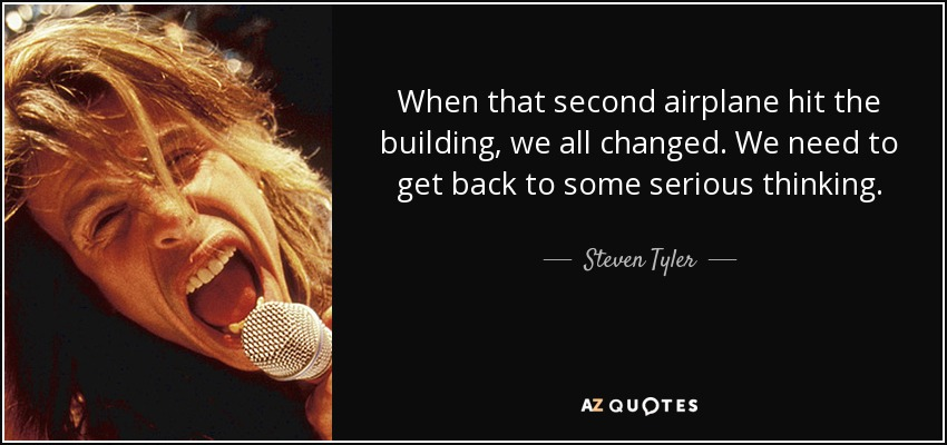 When that second airplane hit the building, we all changed. We need to get back to some serious thinking. - Steven Tyler