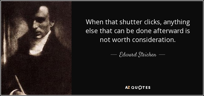 When that shutter clicks, anything else that can be done afterward is not worth consideration. - Edward Steichen