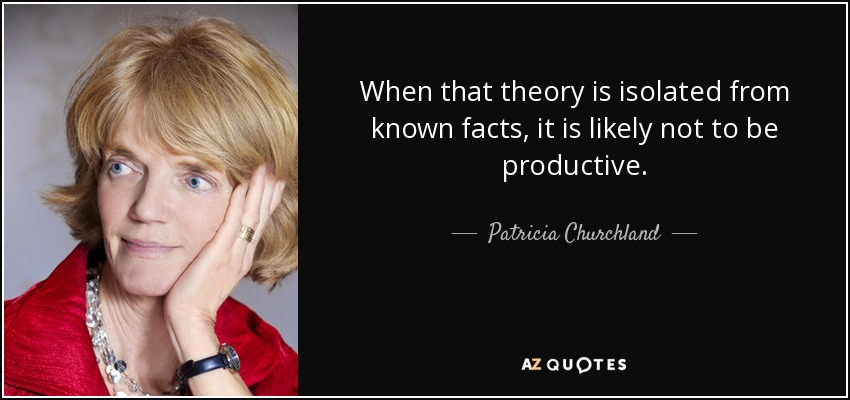 When that theory is isolated from known facts, it is likely not to be productive. - Patricia Churchland