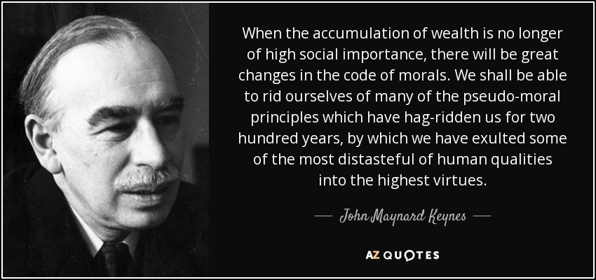 When the accumulation of wealth is no longer of high social importance, there will be great changes in the code of morals. We shall be able to rid ourselves of many of the pseudo-moral principles which have hag-ridden us for two hundred years, by which we have exulted some of the most distasteful of human qualities into the highest virtues. - John Maynard Keynes