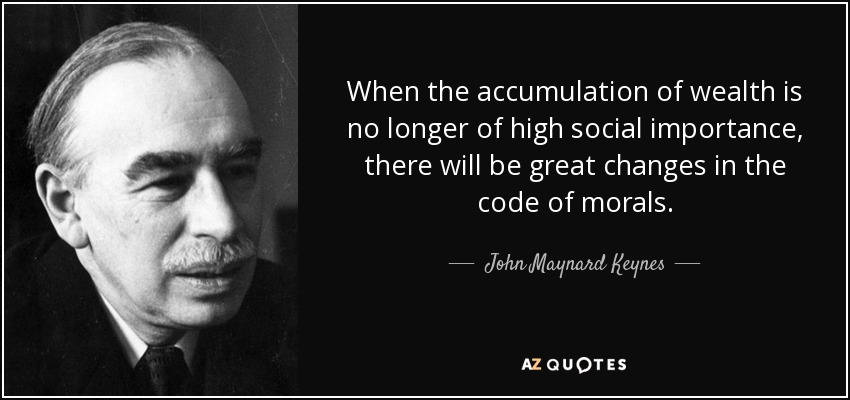 When the accumulation of wealth is no longer of high social importance, there will be great changes in the code of morals. - John Maynard Keynes