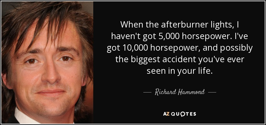 When the afterburner lights, I haven't got 5,000 horsepower. I've got 10,000 horsepower, and possibly the biggest accident you've ever seen in your life. - Richard Hammond