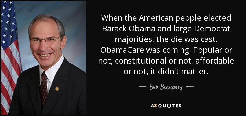 When the American people elected Barack Obama and large Democrat majorities, the die was cast. ObamaCare was coming. Popular or not, constitutional or not, affordable or not, it didn't matter. - Bob Beauprez