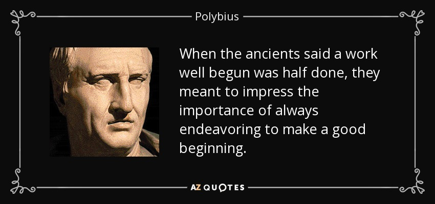 When the ancients said a work well begun was half done, they meant to impress the importance of always endeavoring to make a good beginning. - Polybius