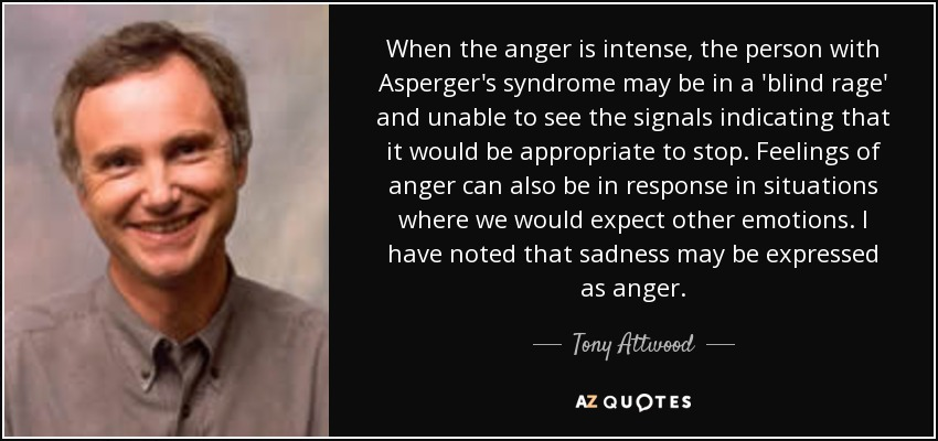 When the anger is intense, the person with Asperger's syndrome may be in a 'blind rage' and unable to see the signals indicating that it would be appropriate to stop. Feelings of anger can also be in response in situations where we would expect other emotions. I have noted that sadness may be expressed as anger. - Tony Attwood