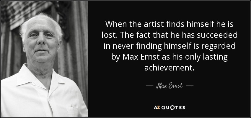 When the artist finds himself he is lost. The fact that he has succeeded in never finding himself is regarded by Max Ernst as his only lasting achievement. - Max Ernst