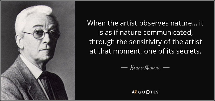 When the artist observes nature... it is as if nature communicated, through the sensitivity of the artist at that moment, one of its secrets. - Bruno Munari