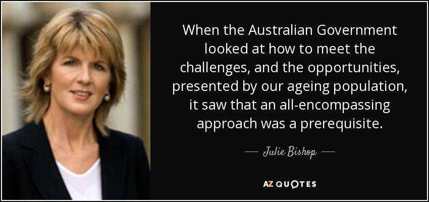 When the Australian Government looked at how to meet the challenges, and the opportunities, presented by our ageing population, it saw that an all-encompassing approach was a prerequisite. - Julie Bishop