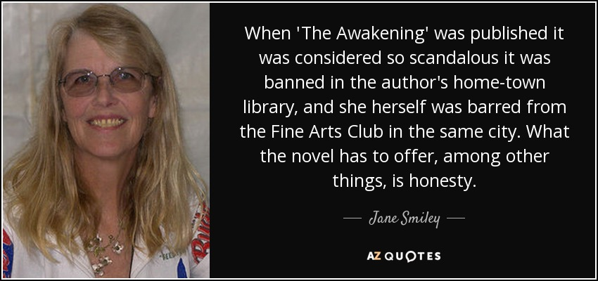 When 'The Awakening' was published it was considered so scandalous it was banned in the author's home-town library, and she herself was barred from the Fine Arts Club in the same city. What the novel has to offer, among other things, is honesty. - Jane Smiley