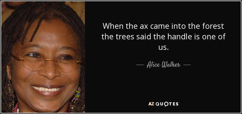 When the ax came into the forest the trees said the handle is one of us. - Alice Walker