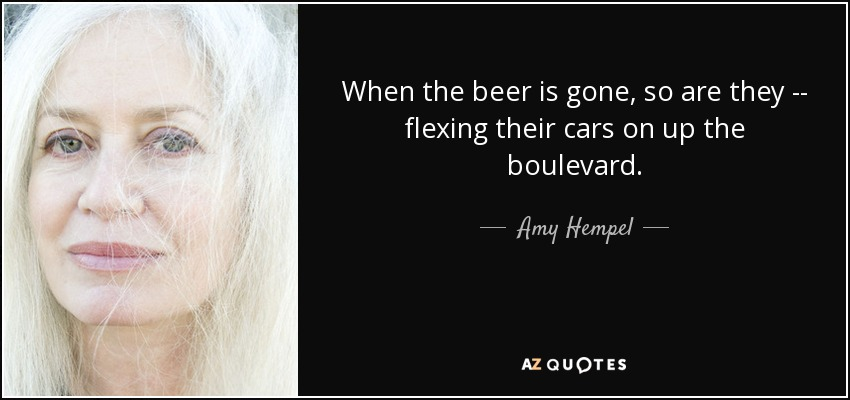 When the beer is gone, so are they -- flexing their cars on up the boulevard. - Amy Hempel