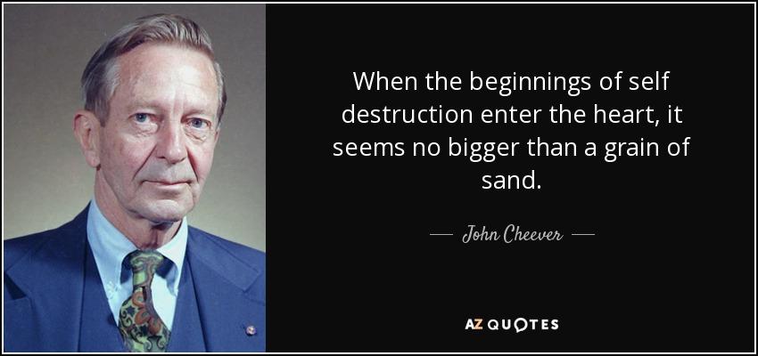 When the beginnings of self destruction enter the heart, it seems no bigger than a grain of sand. - John Cheever