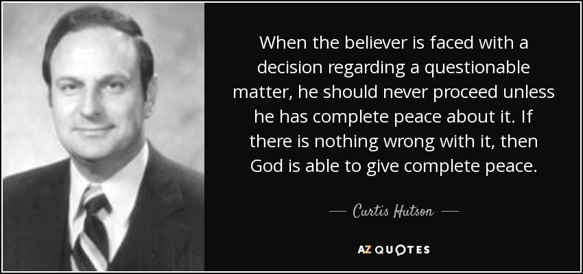 When the believer is faced with a decision regarding a questionable matter, he should never proceed unless he has complete peace about it. If there is nothing wrong with it, then God is able to give complete peace. - Curtis Hutson