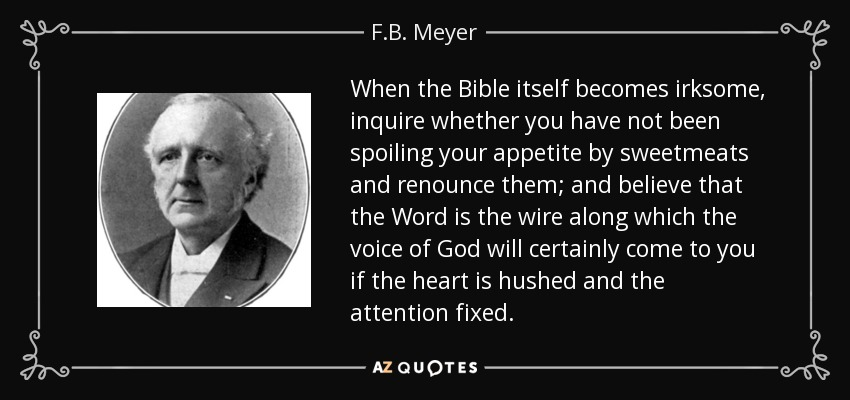 When the Bible itself becomes irksome, inquire whether you have not been spoiling your appetite by sweetmeats and renounce them; and believe that the Word is the wire along which the voice of God will certainly come to you if the heart is hushed and the attention fixed. - F.B. Meyer