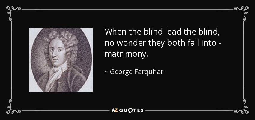 When the blind lead the blind, no wonder they both fall into - matrimony. - George Farquhar