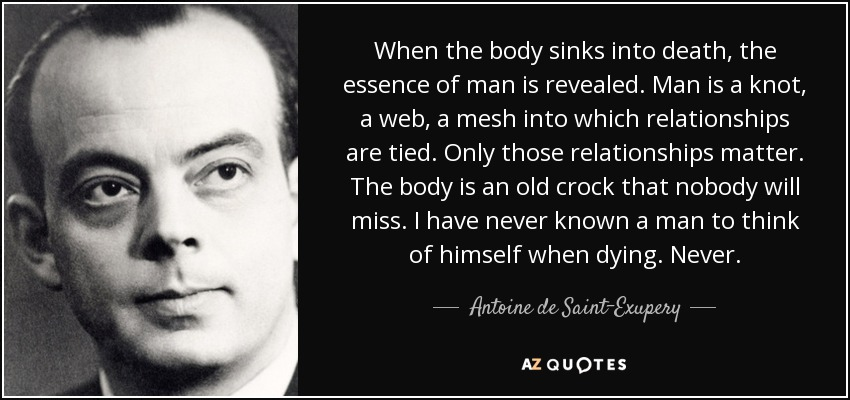 When the body sinks into death, the essence of man is revealed. Man is a knot, a web, a mesh into which relationships are tied. Only those relationships matter. The body is an old crock that nobody will miss. I have never known a man to think of himself when dying. Never. - Antoine de Saint-Exupery