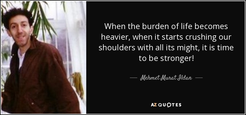 When the burden of life becomes heavier, when it starts crushing our shoulders with all its might, it is time to be stronger! - Mehmet Murat Ildan