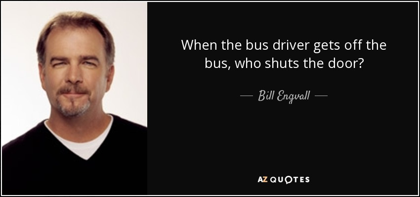 When the bus driver gets off the bus, who shuts the door? - Bill Engvall
