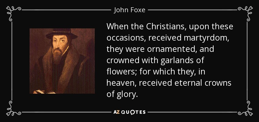 When the Christians, upon these occasions, received martyrdom, they were ornamented, and crowned with garlands of flowers; for which they, in heaven, received eternal crowns of glory. - John Foxe