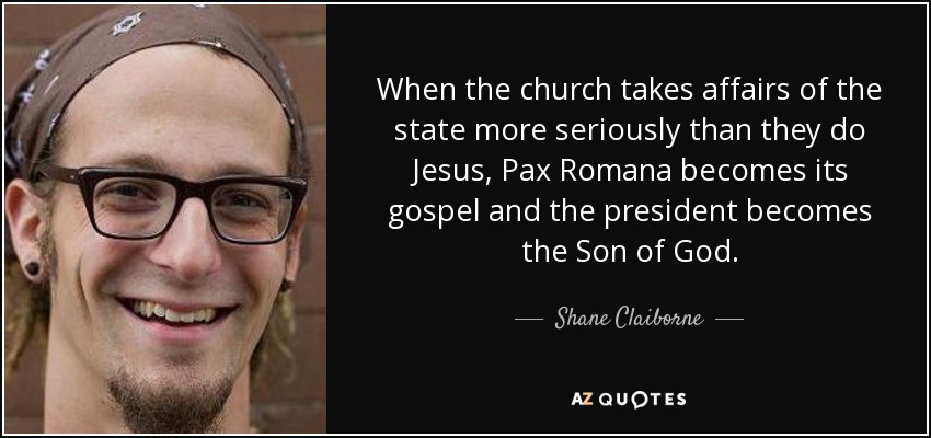 When the church takes affairs of the state more seriously than they do Jesus, Pax Romana becomes its gospel and the president becomes the Son of God. - Shane Claiborne