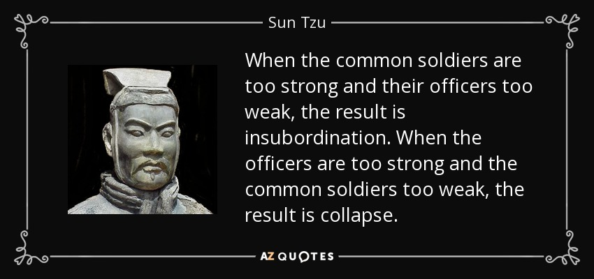 When the common soldiers are too strong and their officers too weak, the result is insubordination. When the officers are too strong and the common soldiers too weak, the result is collapse. - Sun Tzu