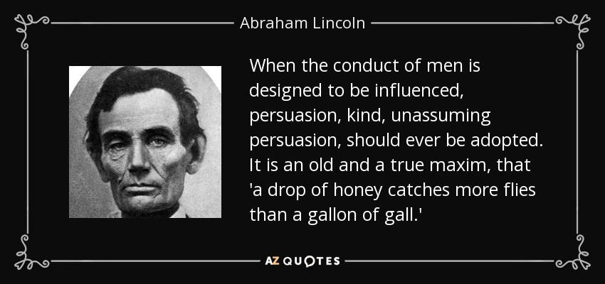 When the conduct of men is designed to be influenced, persuasion, kind, unassuming persuasion, should ever be adopted. It is an old and a true maxim, that 'a drop of honey catches more flies than a gallon of gall.' - Abraham Lincoln
