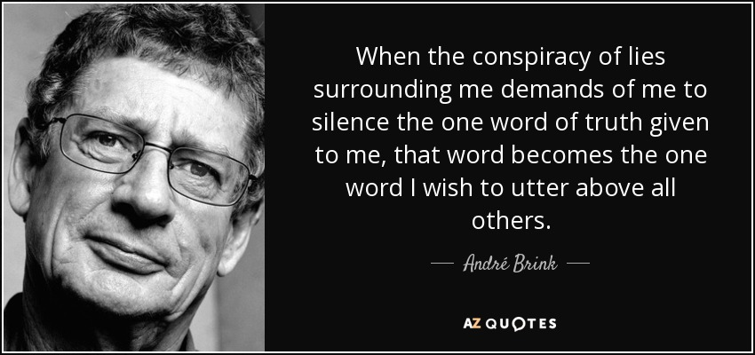 When the conspiracy of lies surrounding me demands of me to silence the one word of truth given to me, that word becomes the one word I wish to utter above all others. - André Brink