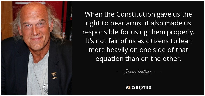 When the Constitution gave us the right to bear arms, it also made us responsible for using them properly. It's not fair of us as citizens to lean more heavily on one side of that equation than on the other. - Jesse Ventura