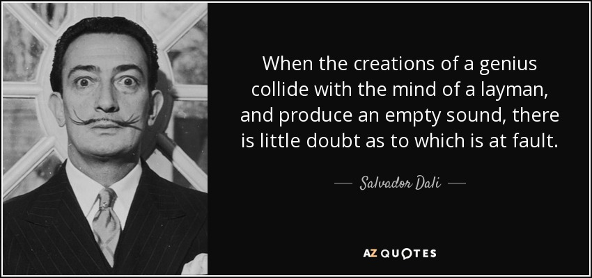 When the creations of a genius collide with the mind of a layman, and produce an empty sound, there is little doubt as to which is at fault. - Salvador Dali