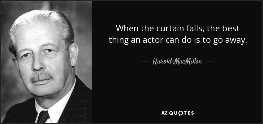 When the curtain falls, the best thing an actor can do is to go away. - Harold MacMillan