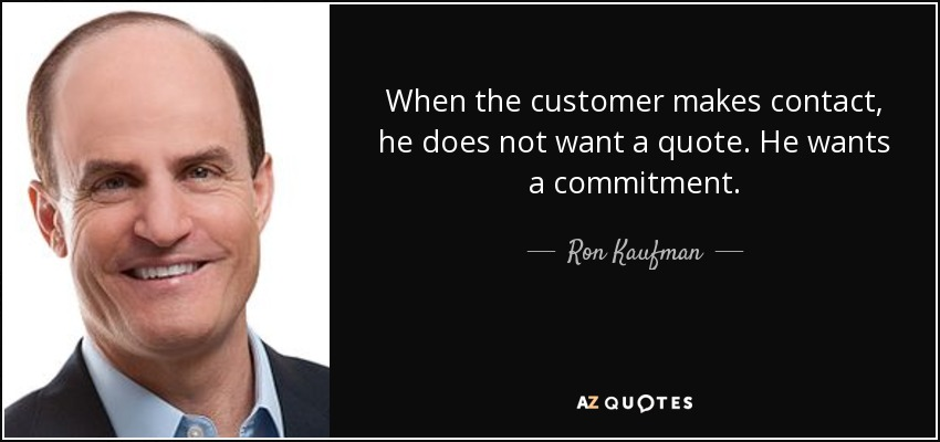 When the customer makes contact, he does not want a quote. He wants a commitment. - Ron Kaufman