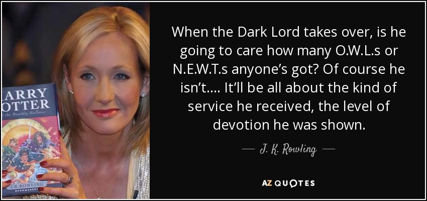 When the Dark Lord takes over, is he going to care how many O.W.L.s or N.E.W.T.s anyone's got? Of course he isn't. . . . It'll be all about the kind of service he received, the level of devotion he was shown. - J. K. Rowling